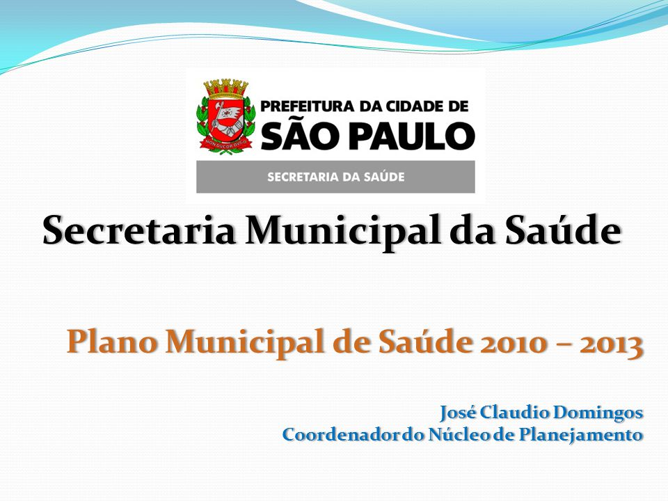 Plano Municipal de Saúde 2010 – 2013 José Claudio Domingos Coordenador do Núcleo de Planejamento Secretaria Municipal da SaúdeSecretaria Municipal da