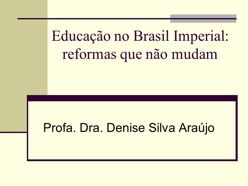 Educação no Brasil Imperial: reformas que não mudam Profa. Dra. Denise Silva Araújo