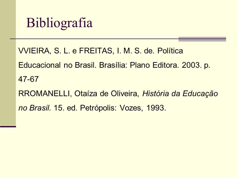 Bibliografia VVIEIRA, S. L. e FREITAS, I. M. S. de. Política Educacional no Brasil. Brasília: Plano Editora. 2003. p. 47-67 RROMANELLI, Otaíza de Oliv