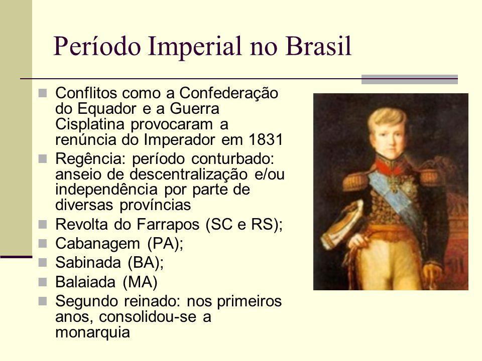 Período Imperial no Brasil  Conflitos como a Confederação do Equador e a Guerra Cisplatina provocaram a renúncia do Imperador em 1831  Regência: per
