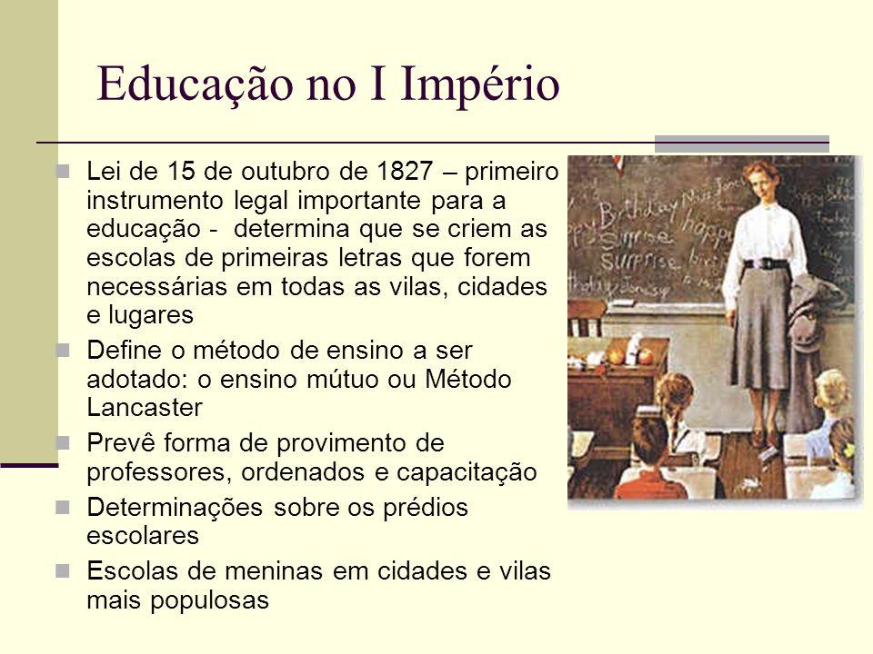 Educação no I Império  Lei de 15 de outubro de 1827 – primeiro instrumento legal importante para a educação - determina que se criem as escolas de pr