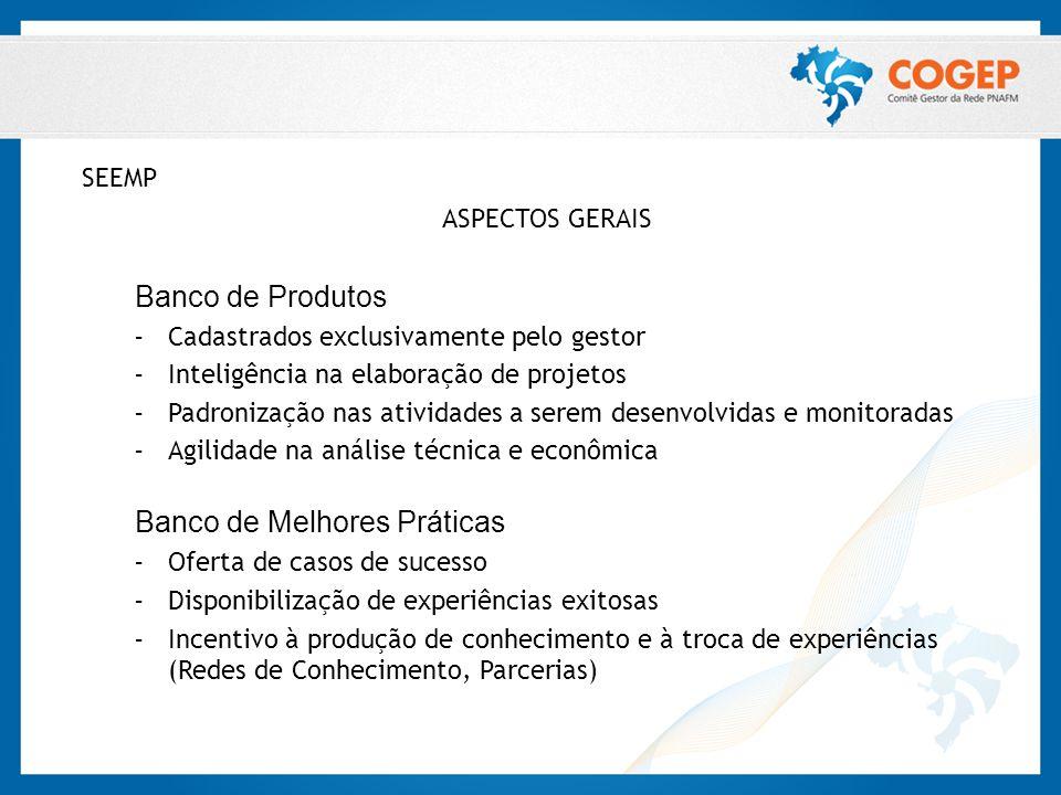 SEEMP ASPECTOS GERAIS Banco de Produtos – Cadastrados exclusivamente pelo gestor – Inteligência na elaboração de projetos – Padronização nas atividade