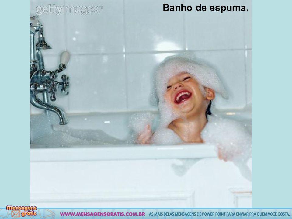 Banho de espuma.