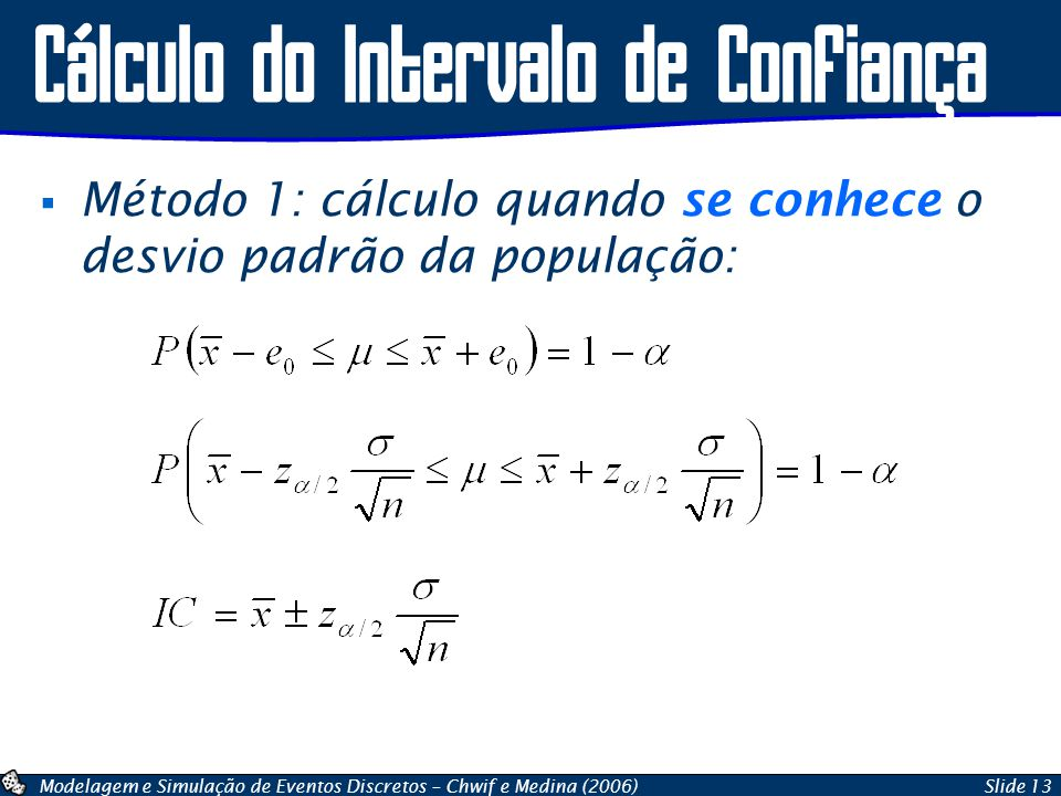 Modelagem e Simulação de Eventos Discretos – Chwif e Medina (2006)Slide 13 Cálculo do Intervalo de Confiança  Método 1: cálculo quando se conhece o d