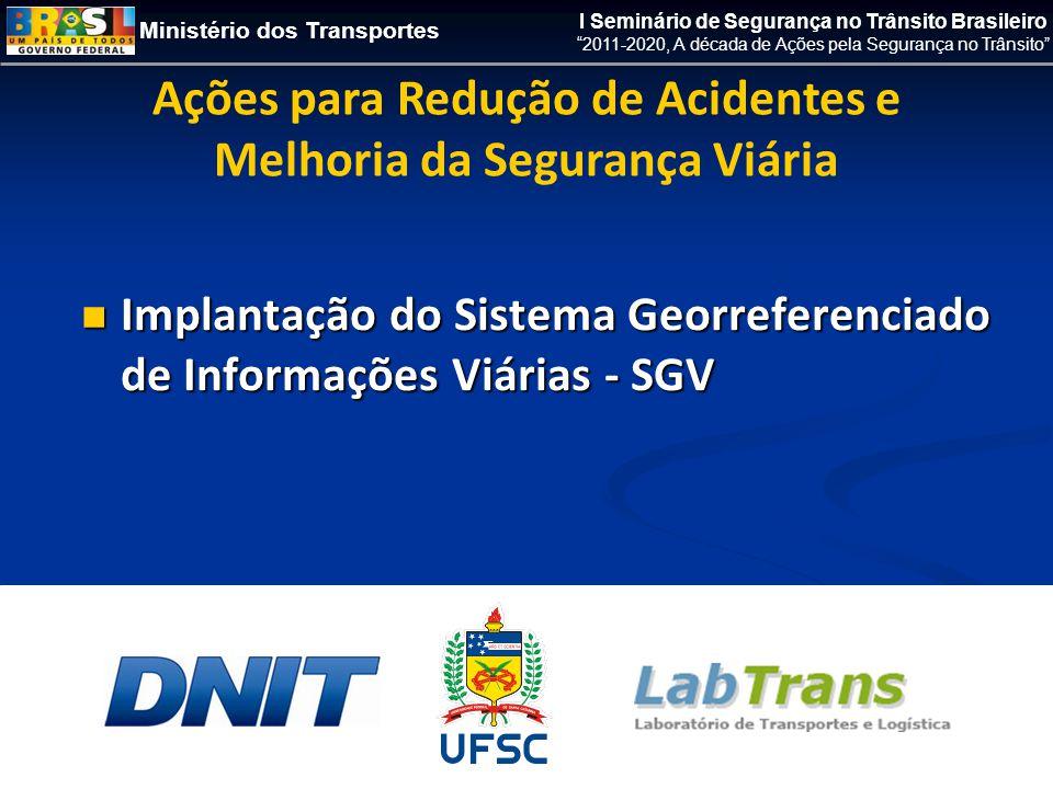 Ministério dos Transportes I Seminário de Segurança no Trânsito Brasileiro 2011-2020, A década de Ações pela Segurança no Trânsito  Implantação do Sistema Georreferenciado de Informações Viárias - SGV Ações para Redução de Acidentes e Melhoria da Segurança Viária