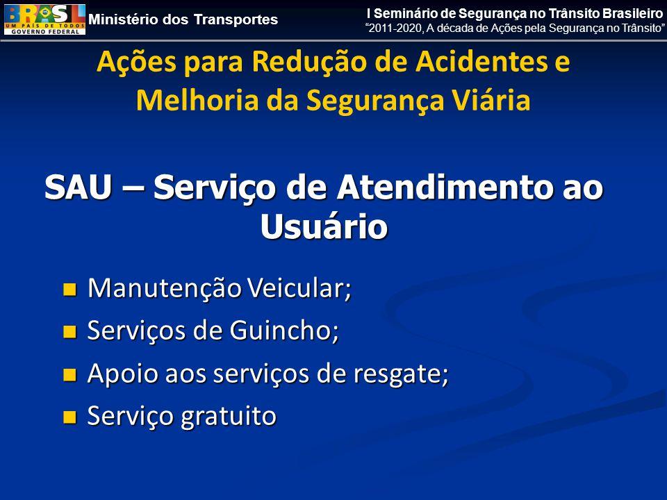 Ministério dos Transportes I Seminário de Segurança no Trânsito Brasileiro 2011-2020, A década de Ações pela Segurança no Trânsito Ações para Redução de Acidentes e Melhoria da Segurança Viária SAU – Serviço de Atendimento ao Usuário  Manutenção Veicular;  Serviços de Guincho;  Apoio aos serviços de resgate;  Serviço gratuito