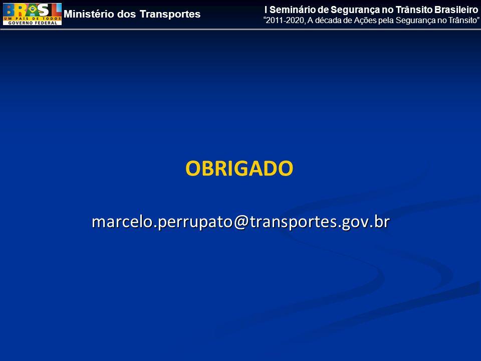 Ministério dos Transportes I Seminário de Segurança no Trânsito Brasileiro 2011-2020, A década de Ações pela Segurança no Trânsito OBRIGADO marcelo.perrupato@transportes.gov.br