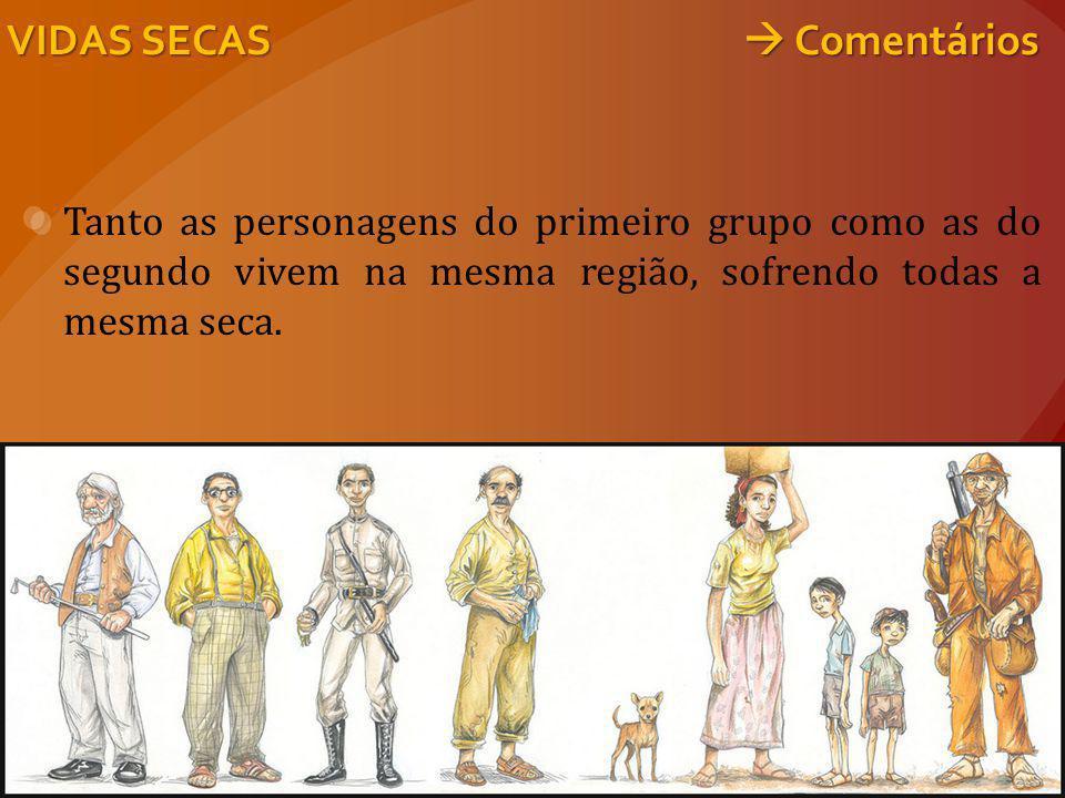 Tanto as personagens do primeiro grupo como as do segundo vivem na mesma região, sofrendo todas a mesma seca. VIDAS SECAS  Comentários
