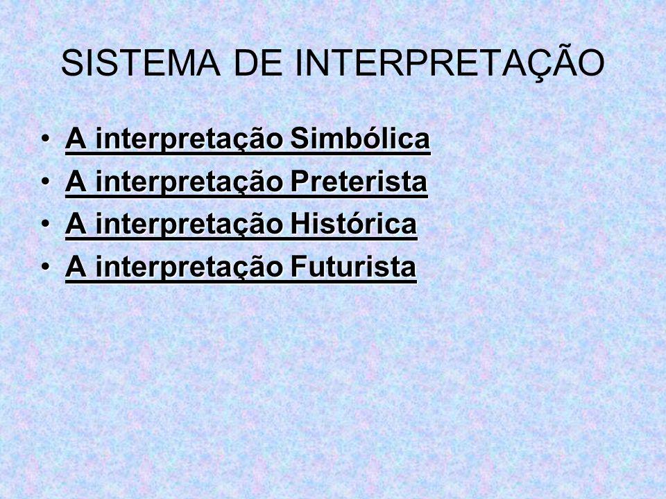 •A interpretação Simbólica •A interpretação Preterista •A interpretação Histórica •A interpretação Futurista SISTEMA DE INTERPRETAÇÃO