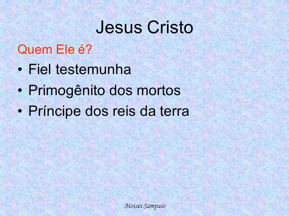 Jesus Cristo Quem Ele é? •Fiel testemunha •Primogênito dos mortos •Príncipe dos reis da terra Moisés Sampaio