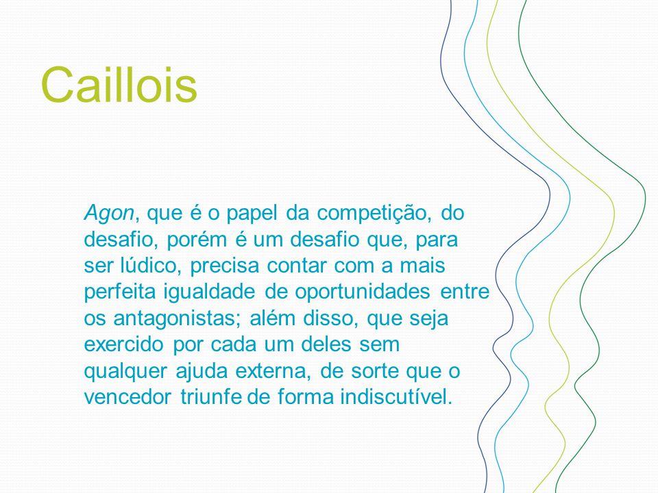 Caillois Agon, que é o papel da competição, do desafio, porém é um desafio que, para ser lúdico, precisa contar com a mais perfeita igualdade de oport