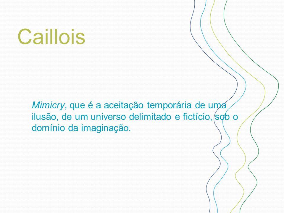 Caillois Mimicry, que é a aceitação temporária de uma ilusão, de um universo delimitado e fictício, sob o domínio da imaginação.