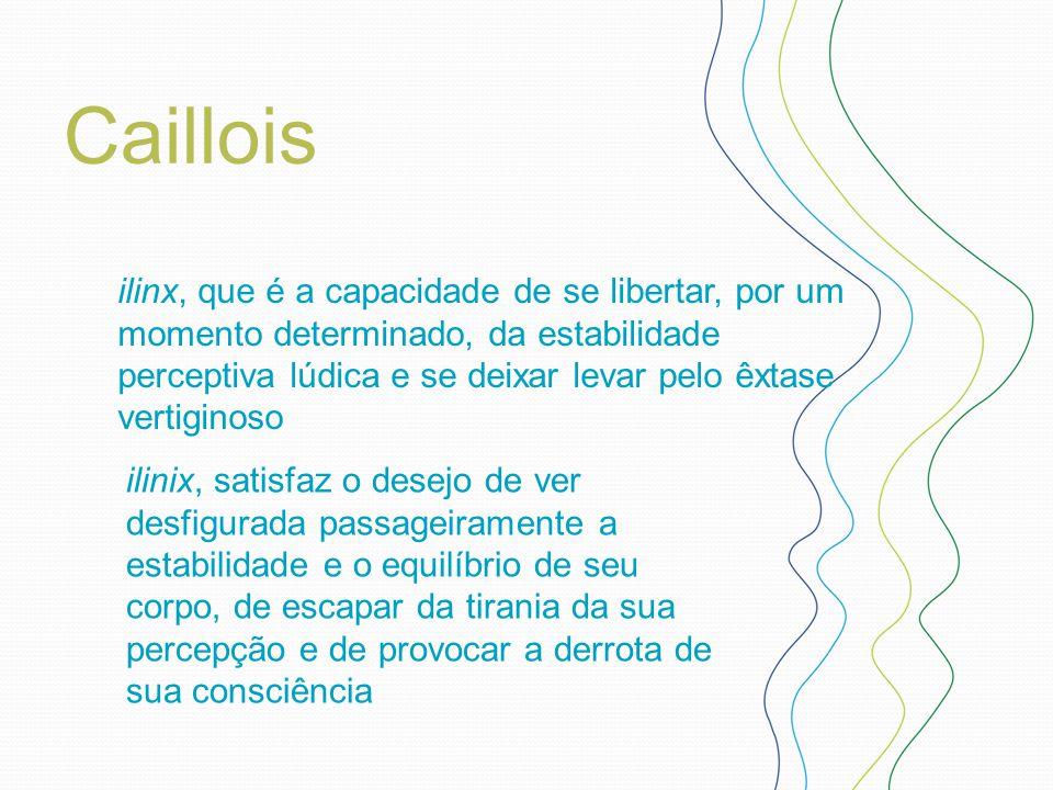 Caillois ilinx, que é a capacidade de se libertar, por um momento determinado, da estabilidade perceptiva lúdica e se deixar levar pelo êxtase vertigi