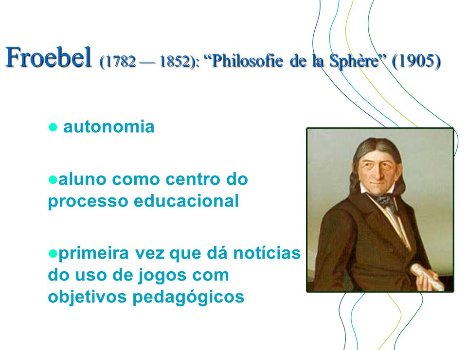 """Froebel (1782 — 1852): """"Philosofie de la Sphère"""" (1905)  autonomia  aluno como centro do processo educacional  primeira vez que dá notícias do uso"""