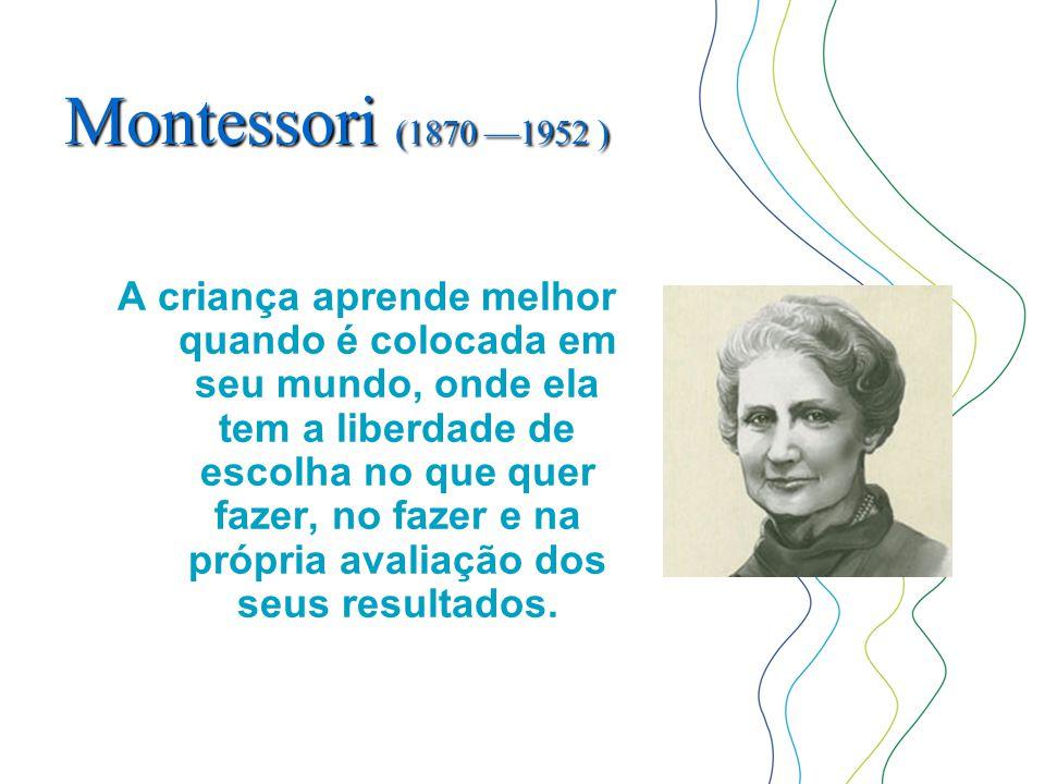 Montessori (1870 —1952 ) A criança aprende melhor quando é colocada em seu mundo, onde ela tem a liberdade de escolha no que quer fazer, no fazer e na