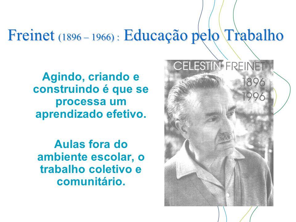 Freinet (1896 – 1966) : Educação pelo Trabalho Agindo, criando e construindo é que se processa um aprendizado efetivo. Aulas fora do ambiente escolar,