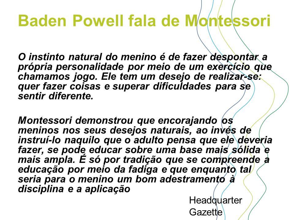 Baden Powell fala de Montessori O instinto natural do menino é de fazer despontar a própria personalidade por meio de um exercício que chamamos jogo.