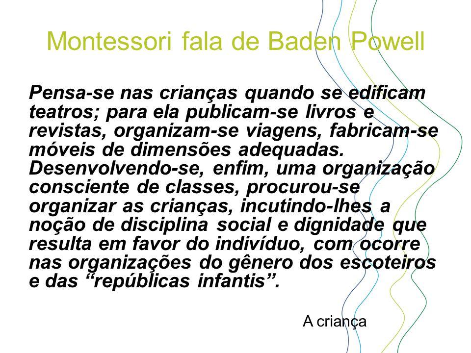 Montessori fala de Baden Powell Pensa-se nas crianças quando se edificam teatros; para ela publicam-se livros e revistas, organizam-se viagens, fabric