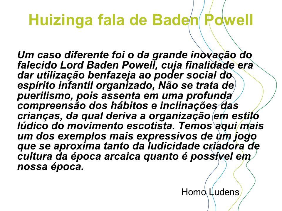 Huizinga fala de Baden Powell Um caso diferente foi o da grande inovação do falecido Lord Baden Powell, cuja finalidade era dar utilização benfazeja a