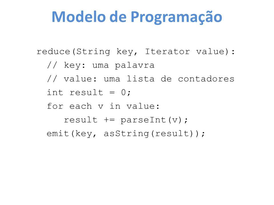 Modelo de Programação reduce(String key, Iterator value): // key: uma palavra // value: uma lista de contadores int result = 0; for each v in value: r