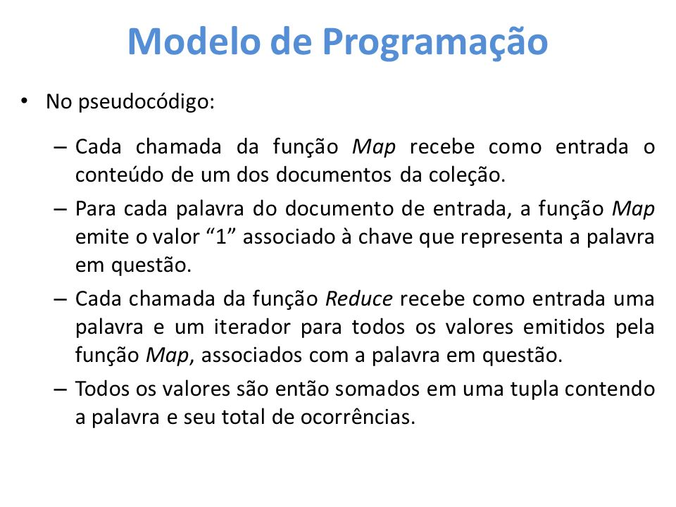 Modelo de Programação • No pseudocódigo: – Cada chamada da função Map recebe como entrada o conteúdo de um dos documentos da coleção. – Para cada pala