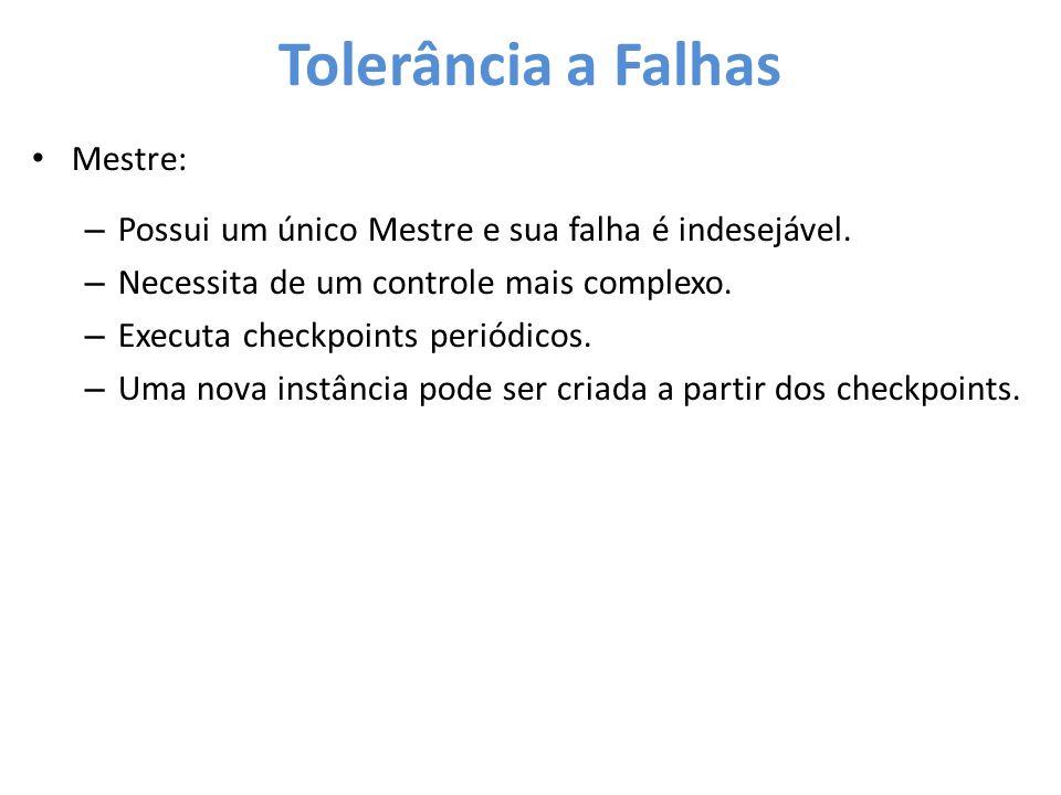 Tolerância a Falhas • Mestre: – Possui um único Mestre e sua falha é indesejável. – Necessita de um controle mais complexo. – Executa checkpoints peri