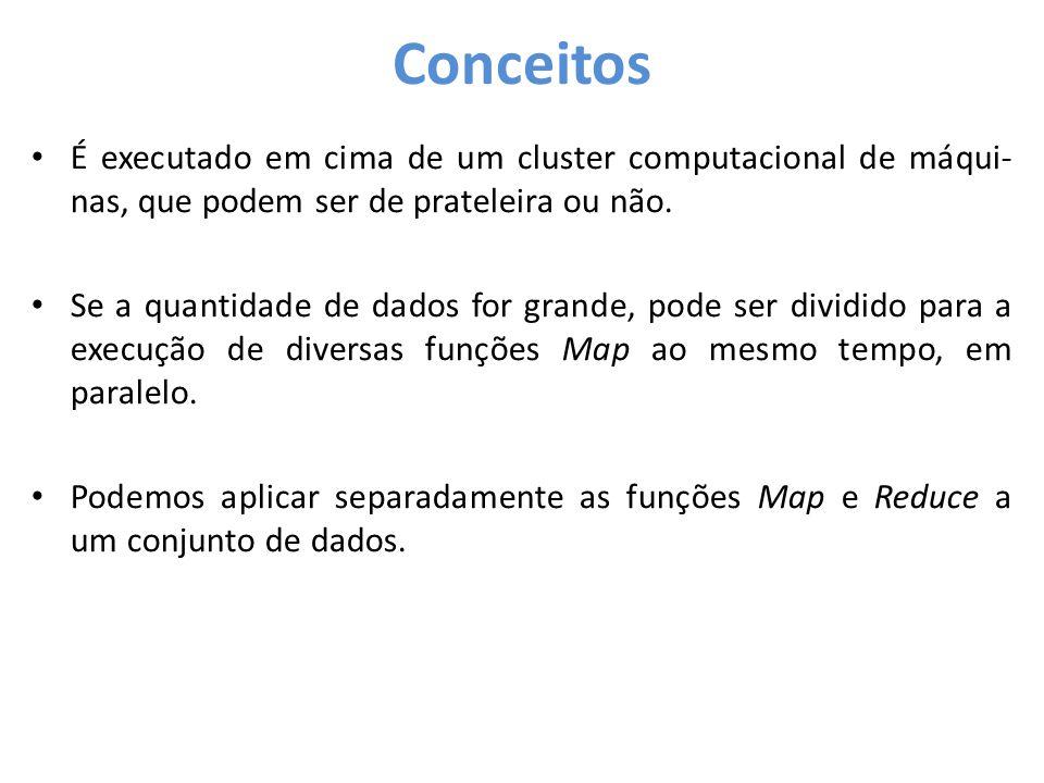 Conceitos • É executado em cima de um cluster computacional de máqui- nas, que podem ser de prateleira ou não. • Se a quantidade de dados for grande,