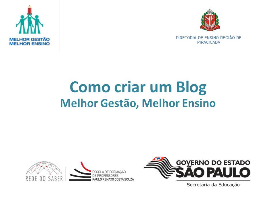 Como criar um Blog Melhor Gestão, Melhor Ensino DIRETORIA DE ENSINO REGIÃO DE PIRACICABA