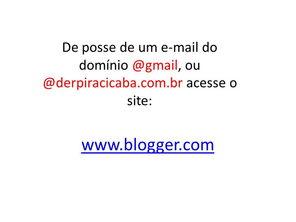 www.blogger.com De posse de um e-mail do domínio @gmail, ou @derpiracicaba.com.br acesse o site:
