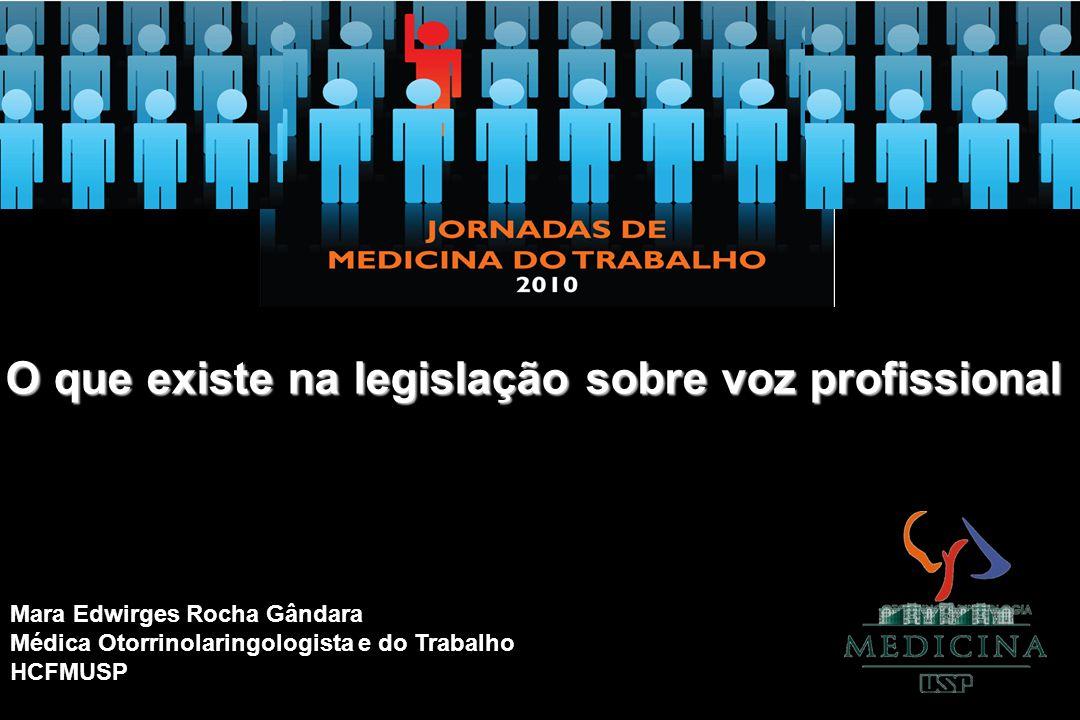 O que existe na legislação sobre voz profissional Mara Edwirges Rocha Gândara Médica Otorrinolaringologista e do Trabalho HCFMUSP