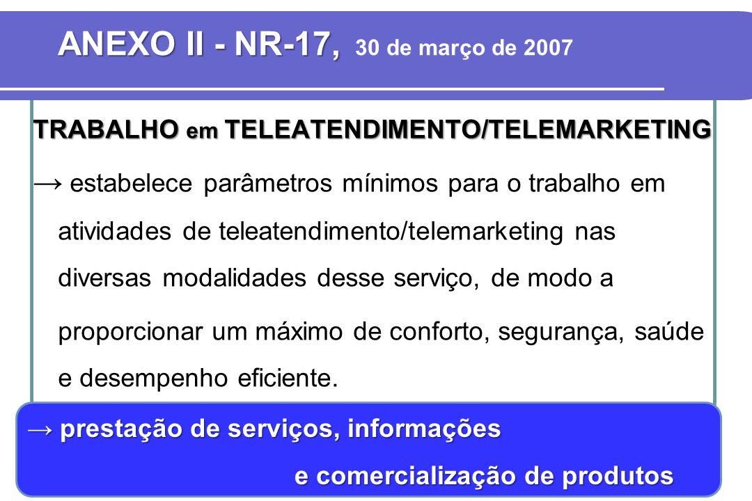 ANEXO II - NR-17, ANEXO II - NR-17, 30 de março de 2007 TRABALHO em TELEATENDIMENTO/TELEMARKETING → estabelece parâmetros mínimos para o trabalho em a