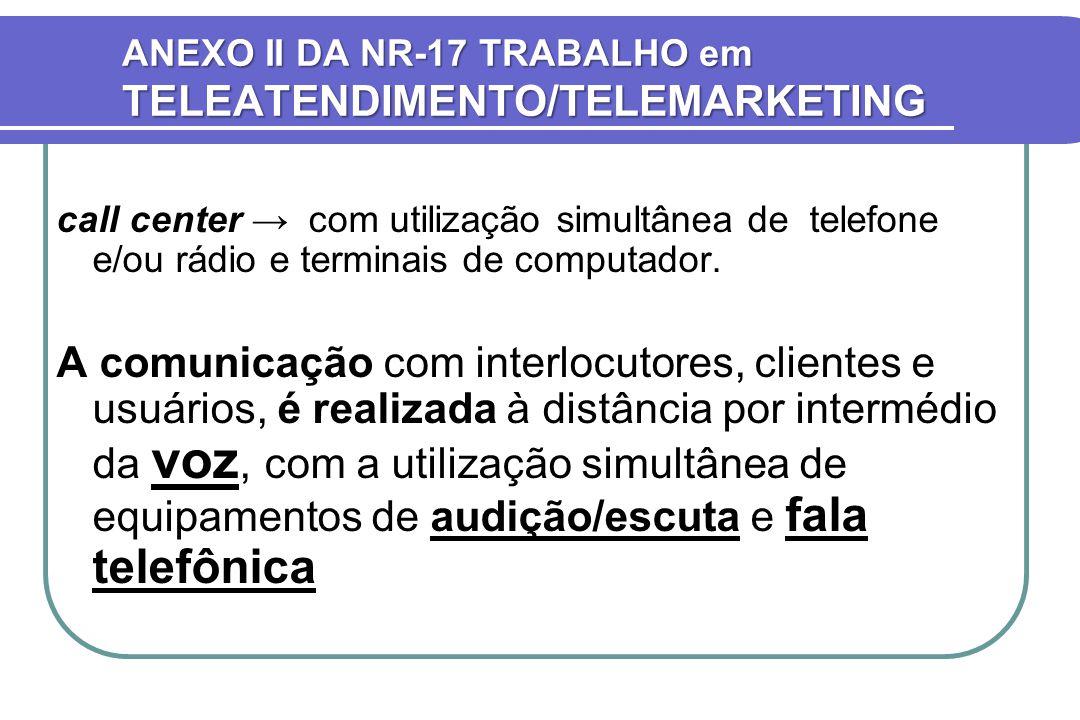 ANEXO II DA NR-17 TRABALHO em TELEATENDIMENTO/TELEMARKETING call center → com utilização simultânea de telefone e/ou rádio e terminais de computador.