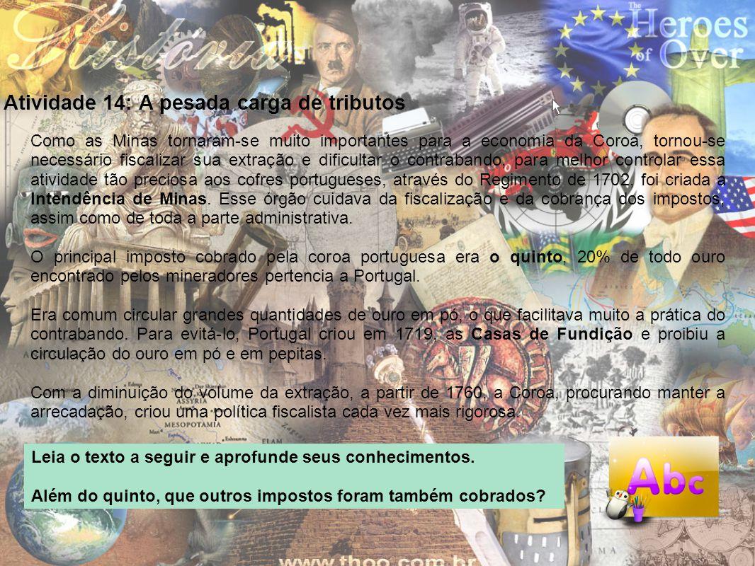 Atividade 14: A pesada carga de tributos Como as Minas tornaram-se muito importantes para a economia da Coroa, tornou-se necessário fiscalizar sua ext