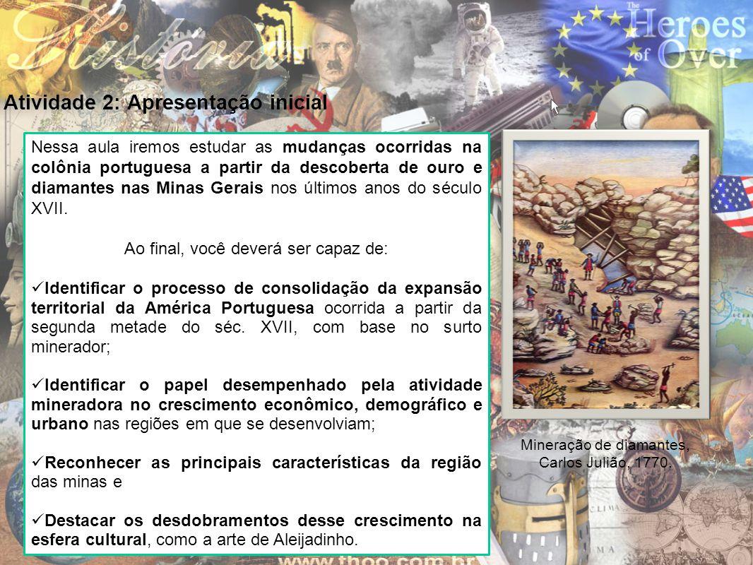 Atividade 2: Apresentação inicial Nessa aula iremos estudar as mudanças ocorridas na colônia portuguesa a partir da descoberta de ouro e diamantes nas
