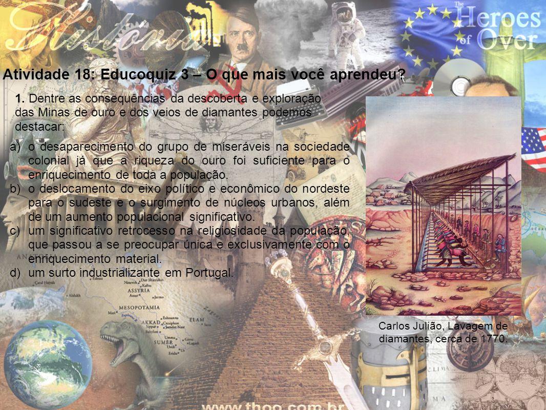 Atividade 18: Educoquiz 3 – O que mais você aprendeu? a)o desaparecimento do grupo de miseráveis na sociedade colonial já que a riqueza do ouro foi su
