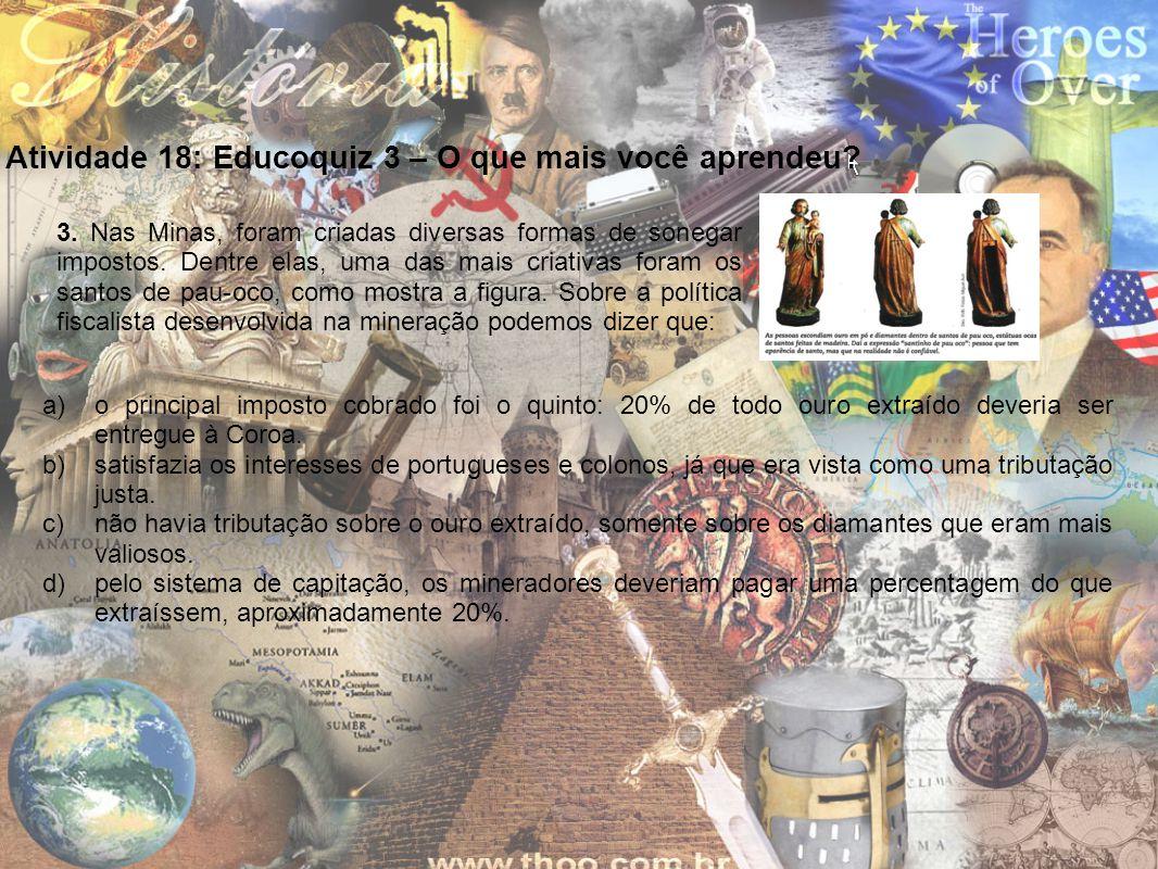 Atividade 18: Educoquiz 3 – O que mais você aprendeu? 3. Nas Minas, foram criadas diversas formas de sonegar impostos. Dentre elas, uma das mais criat