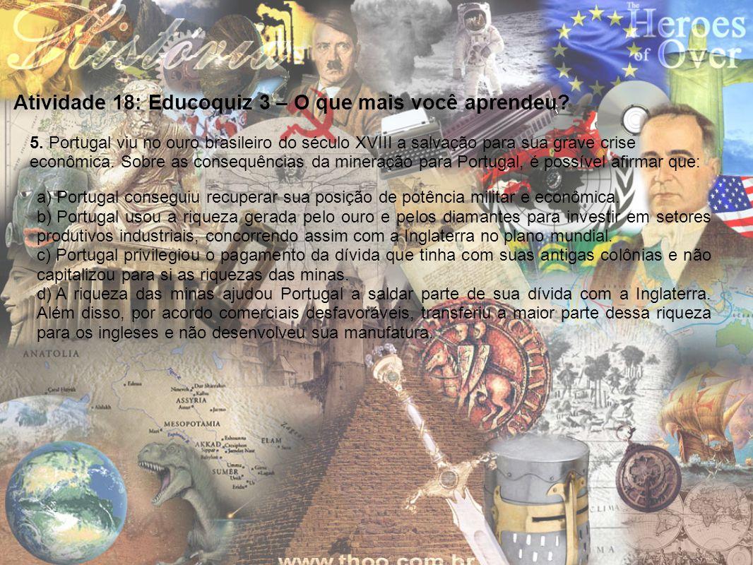 Atividade 18: Educoquiz 3 – O que mais você aprendeu? 5. Portugal viu no ouro brasileiro do século XVIII a salvação para sua grave crise econômica. So