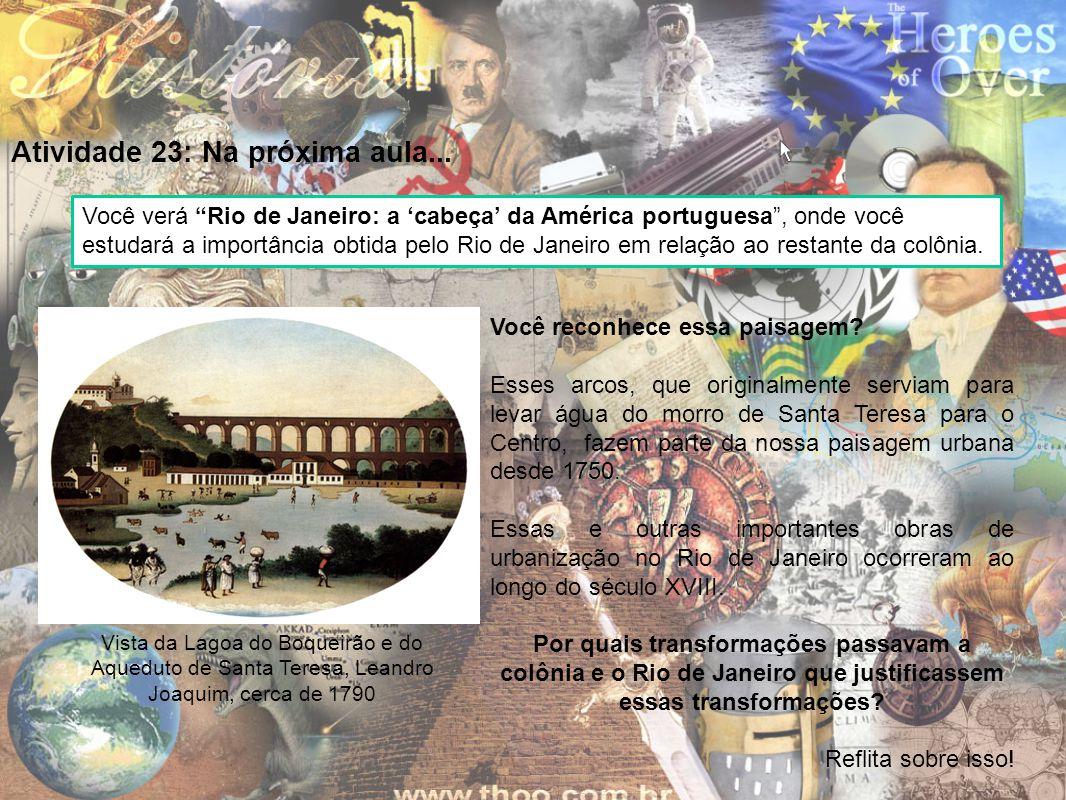 """Atividade 23: Na próxima aula... Você verá """"Rio de Janeiro: a 'cabeça' da América portuguesa"""", onde você estudará a importância obtida pelo Rio de Jan"""
