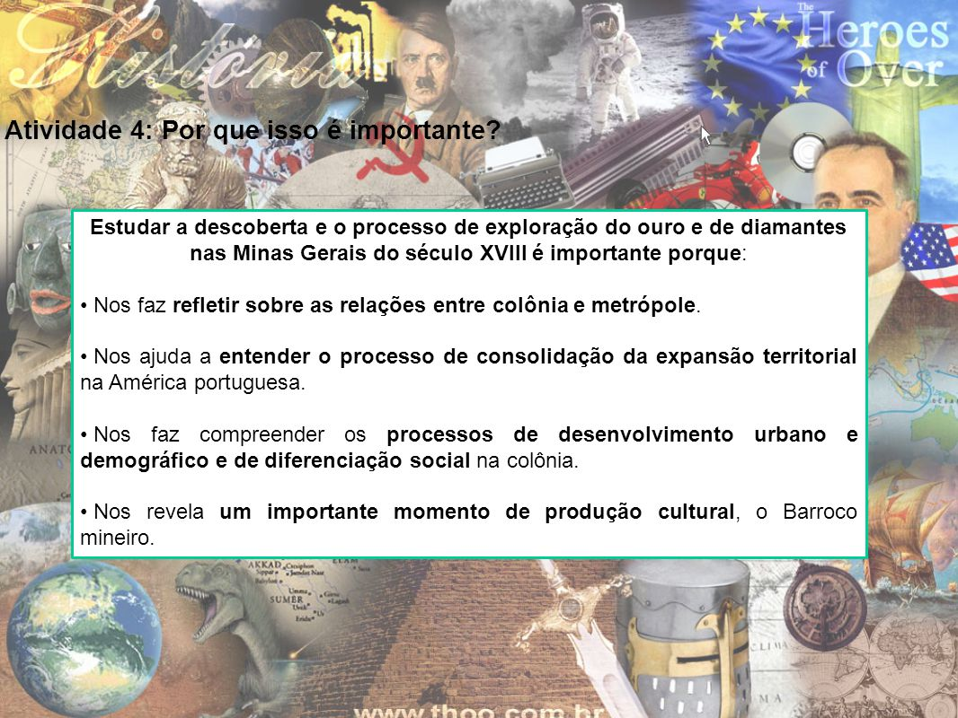 Atividade 4: Por que isso é importante? Estudar a descoberta e o processo de exploração do ouro e de diamantes nas Minas Gerais do século XVIII é impo