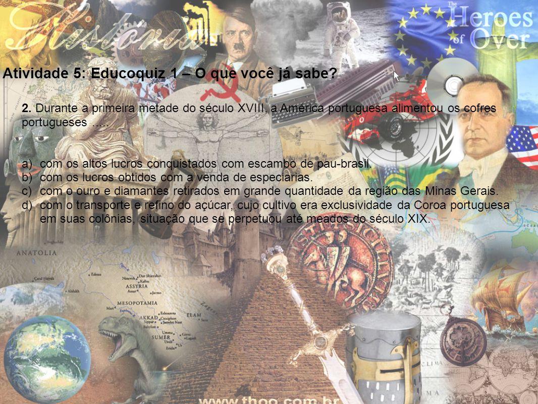Atividade 5: Educoquiz 1 – O que você já sabe? 2. Durante a primeira metade do século XVIII, a América portuguesa alimentou os cofres portugueses.....
