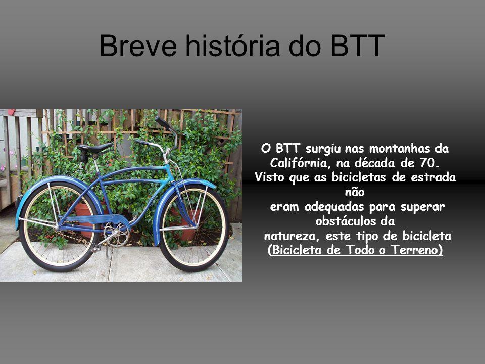 Breve história do BTT O BTT surgiu nas montanhas da Califórnia, na década de 70. Visto que as bicicletas de estrada não eram adequadas para superar ob