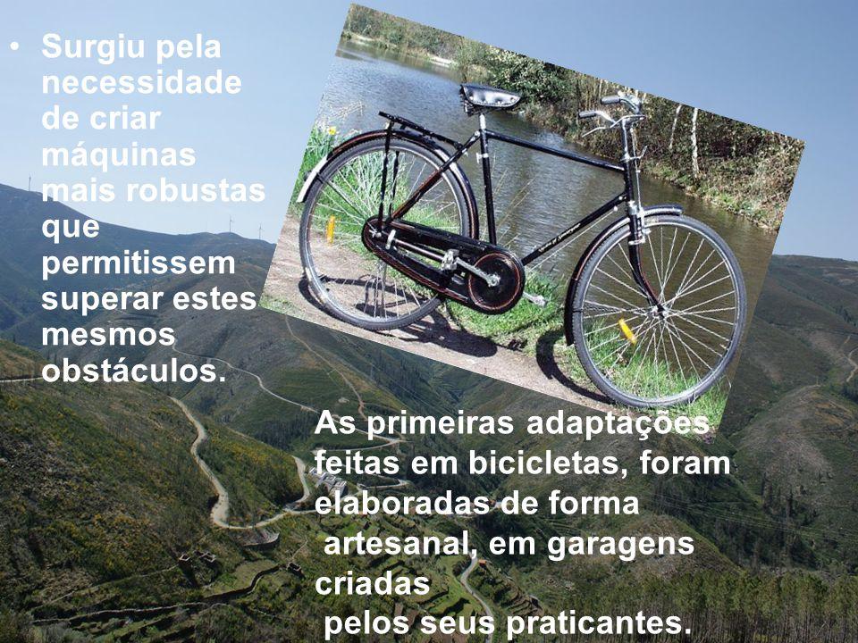 •Surgiu pela necessidade de criar máquinas mais robustas que permitissem superar estes mesmos obstáculos. As primeiras adaptações feitas em bicicletas