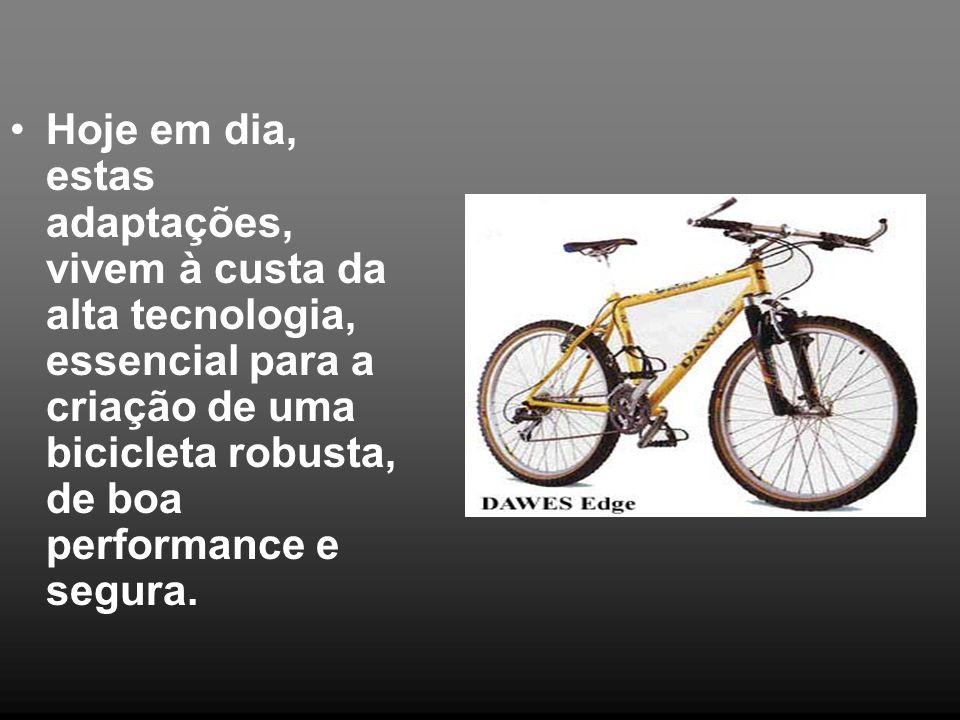 •Hoje em dia, estas adaptações, vivem à custa da alta tecnologia, essencial para a criação de uma bicicleta robusta, de boa performance e segura.