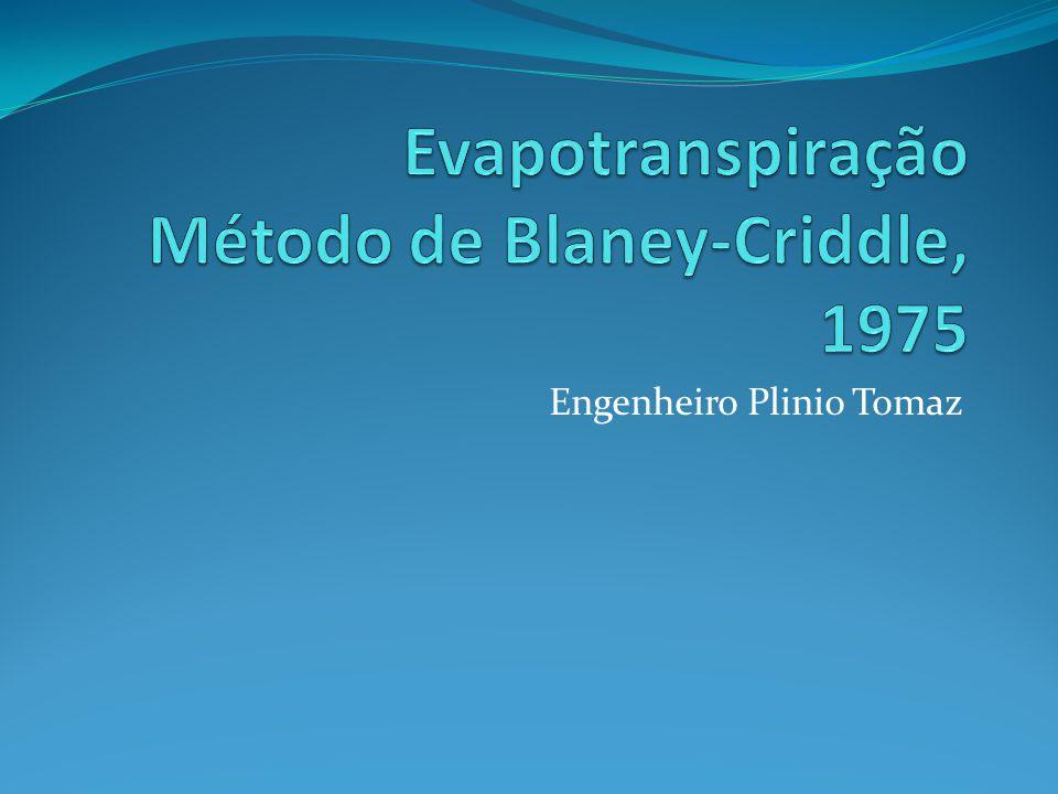  Método de Blaney-Criddle, 1975  Objetivo: achar a evapotranspiração de referência ETo  Vantagem: fácil de se aplicado  Não requer muitos dados como o Método de Pennan- Monteith das Nações Unidas- FAO  É preciso  Melhor que o método de Thorntwaite
