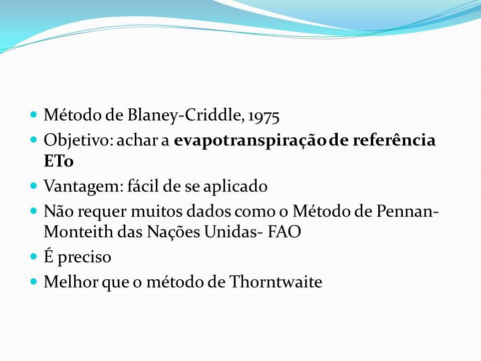  Método de Blaney-Criddle, 1975  Objetivo: achar a evapotranspiração de referência ETo  Vantagem: fácil de se aplicado  Não requer muitos dados co