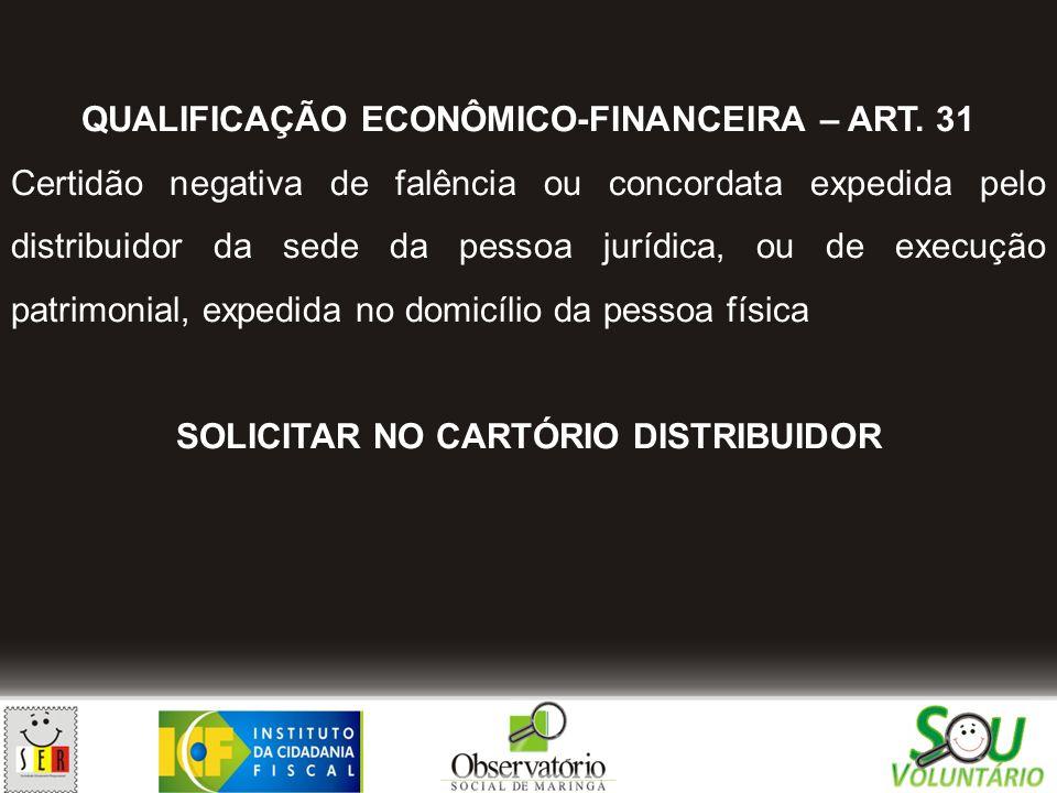 QUALIFICAÇÃO ECONÔMICO-FINANCEIRA – ART. 31 Certidão negativa de falência ou concordata expedida pelo distribuidor da sede da pessoa jurídica, ou de e