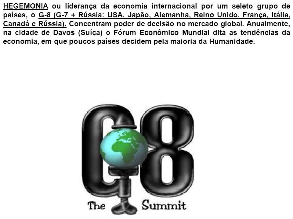 HEGEMONIA ou liderança da economia internacional por um seleto grupo de países, o G-8 (G-7 + Rússia: USA, Japão, Alemanha, Reino Unido, França, Itália