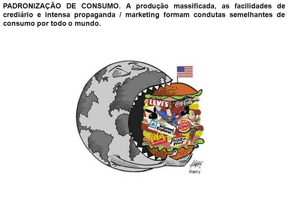 PADRONIZAÇÃO DE CONSUMO. A produção massificada, as facilidades de crediário e intensa propaganda / marketing formam condutas semelhantes de consumo p