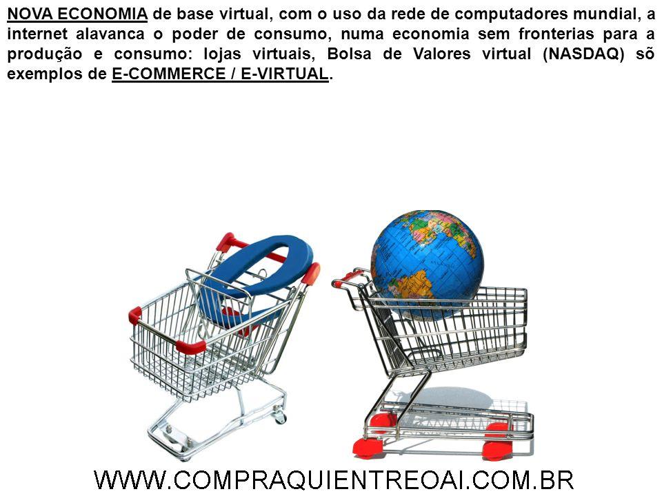 NOVA ECONOMIA de base virtual, com o uso da rede de computadores mundial, a internet alavanca o poder de consumo, numa economia sem fronterias para a