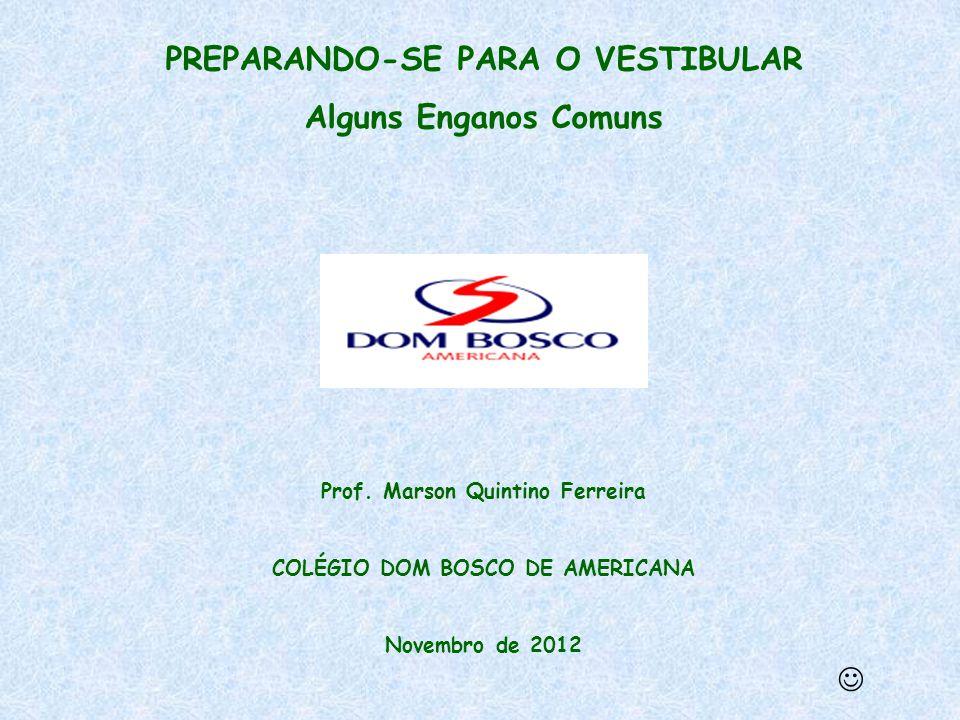 PREPARANDO-SE PARA O VESTIBULAR Alguns Enganos Comuns Prof. Marson Quintino Ferreira COLÉGIO DOM BOSCO DE AMERICANA Novembro de 2012 
